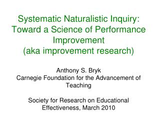 Systematic Naturalistic Inquiry: Toward a Science of Performance Improvement  aka improvement research  Anthony S. Bryk