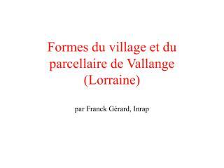 Formes du village et du parcellaire de Vallange  Lorraine  par Franck G rard, Inrap