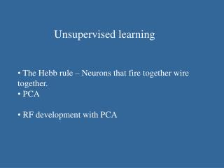 Unsupervised learning    The Hebb rule   Neurons that fire together wire together.  PCA   RF development with PCA