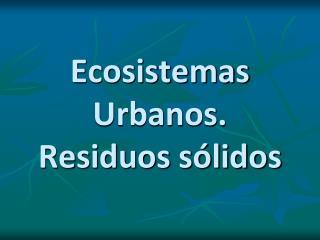 Ecosistemas Urbanos. Residuos s lidos