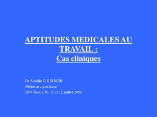 APTITUDES MEDICALES AU TRAVAIL : Cas cliniques