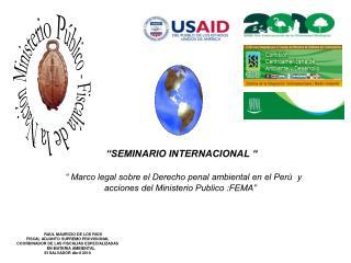 SEMINARIO INTERNACIONAL          Marco legal sobre el Derecho penal ambiental en el Per   y  acciones del Ministerio Pu