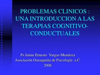 PROBLEMAS CLINICOS : UNA INTRODUCCION A LAS TERAPIAS COGNITIVO-CONDUCTUALES