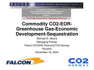 Commodity CO2-EOR-Greenhouse Gas-Economic Development-Sequestration Michael E. Moore Managing Partner Falcon ES