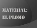 MATERIAL: EL PLOMO