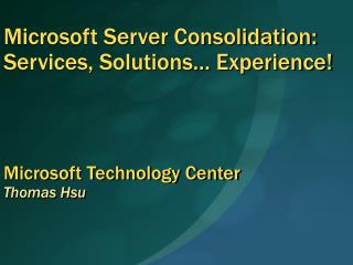 Microsoft Server Consolidation: Services, Solutions  Experience     Microsoft Technology Center  Thomas Hsu