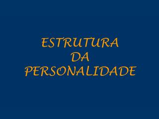 ESTRUTURA  DA  PERSONALIDADE