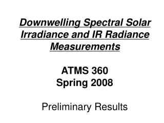 Downwelling Spectral Solar Irradiance and IR Radiance Measurements  ATMS 360 Spring 2008  Preliminary Results