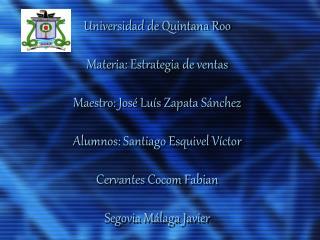 Universidad de Quintana Roo  Materia: Estrategia de ventas  Maestro: Jos  Lu s Zapata S nchez   Alumnos: Santiago Esquiv