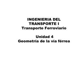 INGENIERIA DEL TRANSPORTE I Transporte Ferroviario   Unidad 4 Geometr a de la v a f rrea