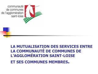 LA MUTUALISATION DES SERVICES ENTRE  LA COMMUNAUT  DE COMMUNES DE L AGGLOM RATION SAINT-LOISE  ET SES COMMUNES MEMBRES.