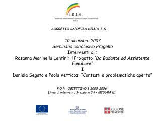 10 dicembre 2007 Seminario conclusivo Progetto Interventi di : Rosanna Marinella Lentini: il Progetto  Da Badante ad Ass