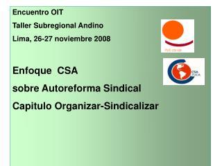 Encuentro OIT Taller Subregional Andino Lima, 26-27 noviembre 2008   Enfoque  CSA  sobre Autoreforma Sindical Capitulo O
