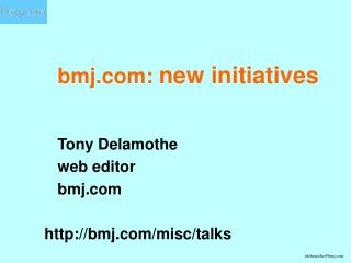 Bmj: new initiatives     Tony Delamothe  web editor  bmj  bmj