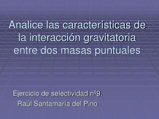 Analice las caracter sticas de la interacci n gravitatoria entre dos masas puntuales