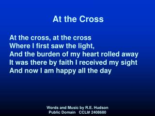 At the Cross   At the cross, at the cross  Where I first saw the light, And the burden of my heart rolled away It was th