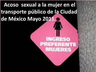 : Acoso  sexual a la mujer en el transporte p blico de la Ciudad de M xico Mayo 2011.