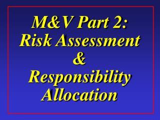 MV Part 2: Risk Assessment  Responsibility Allocation