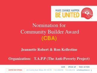 NNomination for  Community Builder Award  CBA     Jeannette Robert  Ron Kellestine OOrganization:   T.A.P.P The Anti-Pov