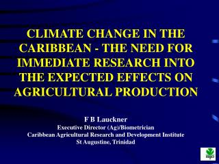 CLIMATE CHANGE IN THE CARIBBEAN - THE NEED FOR IMMEDIATE RESEARCH INTO THE EXPECTED EFFECTS ON AGRICULTURAL PRODUCTION