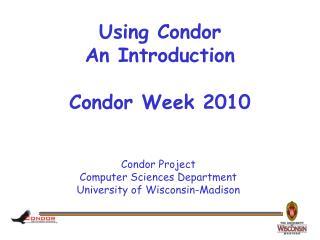 Using Condor An Introduction  Condor Week 2010