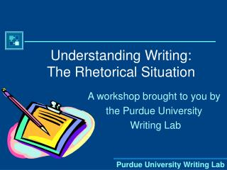 Understanding Writing: The Rhetorical Situation
