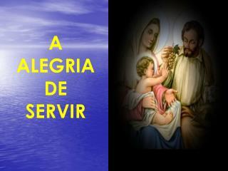 A ALEGRIA  DE SERVIR
