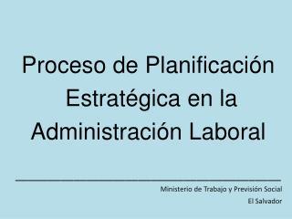 Proceso de Planificaci n  Estrat gica en la  Administraci n Laboral  _________________________________________ Ministeri