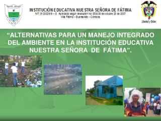 ALTERNATIVAS PARA UN MANEJO INTEGRADO DEL AMBIENTE EN LA INSTITUCI N EDUCATIVA    NUESTRA SE ORA  DE  F TIMA .