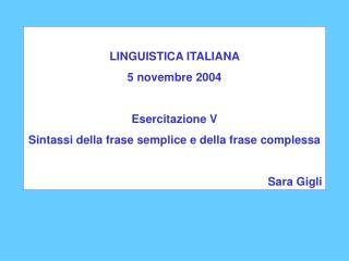 LINGUISTICA ITALIANA  5 novembre 2004  Esercitazione V Sintassi della frase semplice e della frase complessa  Sara Gigli