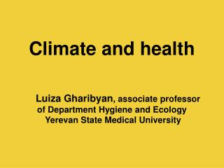 Climate and health        Luiza Gharibyan, associate professor of Department Hygiene and Ecology  Yerevan State Medical