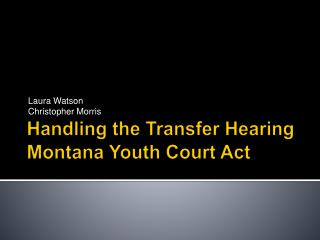 Handling the Transfer Hearing Montana Youth Court Act