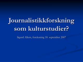 Journalistikkforskning som kulturstudier