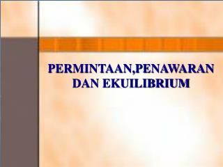 PERMINTAAN,PENAWARAN DAN EKUILIBRIUM