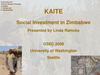 KAITE Social Investment in Zimbabwe  Presented by Linda Ramcke  GSEC 2008 University of Washington  Seattle