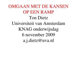 OMGAAN MET DE KANSEN OP EEN RAMP Ton Dietz Universiteit van Amsterdam KNAG onderwijsdag  6 november 2009 a.j.dietzuva.nl
