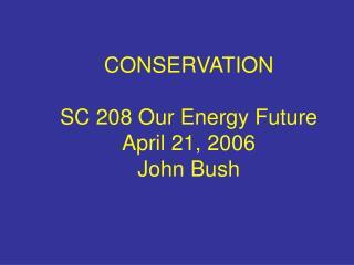 CONSERVATION  SC 208 Our Energy Future April 21, 2006  John Bush