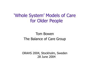 Whole System  Models of Care  for Older People   Tom Bowen The Balance of Care Group   ORAHS 2004, Stockholm, Sweden 28