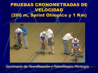 PRUEBAS CRONOMETRADAS DE VELOCIDAD  200 m, Sprint Ol mpico y 1 Km