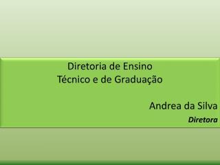 Diretoria de Ensino  T cnico e de Gradua  o  Andrea da Silva Diretora