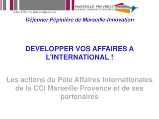 D jeuner P pini re de Marseille-Innovation   DEVELOPPER VOS AFFAIRES A LINTERNATIONAL   Les actions du P le Affaires Int
