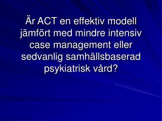 r ACT en effektiv modell  j mf rt med mindre intensiv case management eller sedvanlig samh llsbaserad psykiatrisk v rd