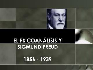EL PSICOAN LISIS Y SIGMUND FREUD  1856 - 1939