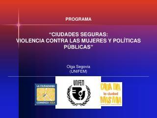 PROGRAMA     CIUDADES SEGURAS:  VIOLENCIA CONTRA LAS MUJERES Y POL TICAS P BLICAS     Olga Segovia UNIFEM