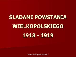 SLADAMI POWSTANIA WIELKOPOLSKIEGO  1918 - 1919