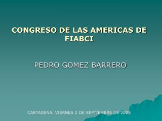 CONGRESO DE LAS AMERICAS DE FIABCI     PEDRO GOMEZ BARRERO         CARTAGENA, VIERNES 2 DE SEPTIEMBRE DE 2005
