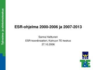 ESR-ohjelma 2000-2006 ja 2007-2013  Sanna Halttunen ESR-koordinaattori, Kainuun TE-keskus 27.10.2006
