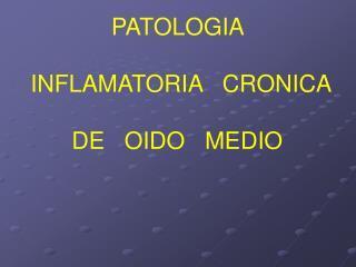 PATOLOGIA     INFLAMATORIA   CRONICA   DE   OIDO   MEDIO