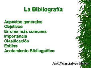 La Bibliograf a  Aspectos generales Objetivos  Errores m s comunes Importancia Clasificaci n Estilos Acotamiento Bibliog