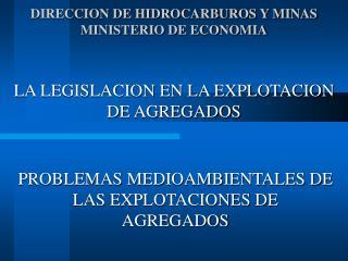 DIRECCION DE HIDROCARBUROS Y MINAS MINISTERIO DE ECONOMIA   LA LEGISLACION EN LA EXPLOTACION DE AGREGADOS